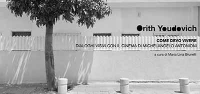 MOSTRA. Come devo vivere. Dialoghi visivi con il cinema di Michelangelo Antonioni. Fotografie di Orith Youdovich. Horti della Fasanara, Ferrara. Martedì, 4 dicembre 2012